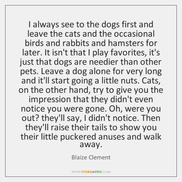 I always see to the dogs first and leave the cats and ...