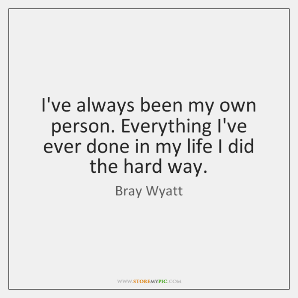 I've always been my own person. Everything I've ever done in my ...