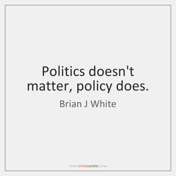 Politics doesn't matter, policy does.