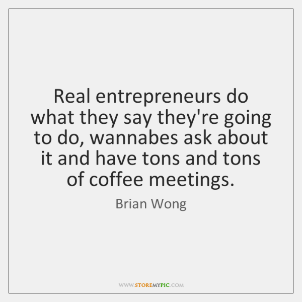 Real entrepreneurs do what they say they're going to do, wannabes ask ...