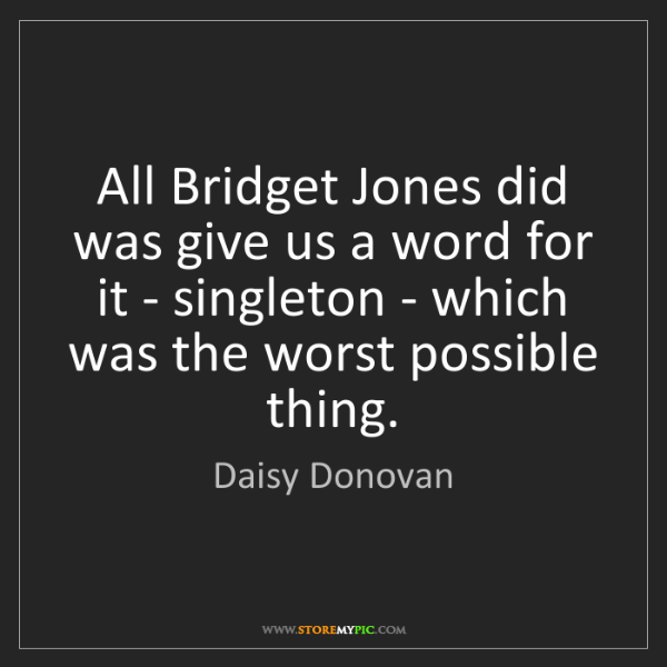 Daisy Donovan: All Bridget Jones did was give us a word for it - singleton...