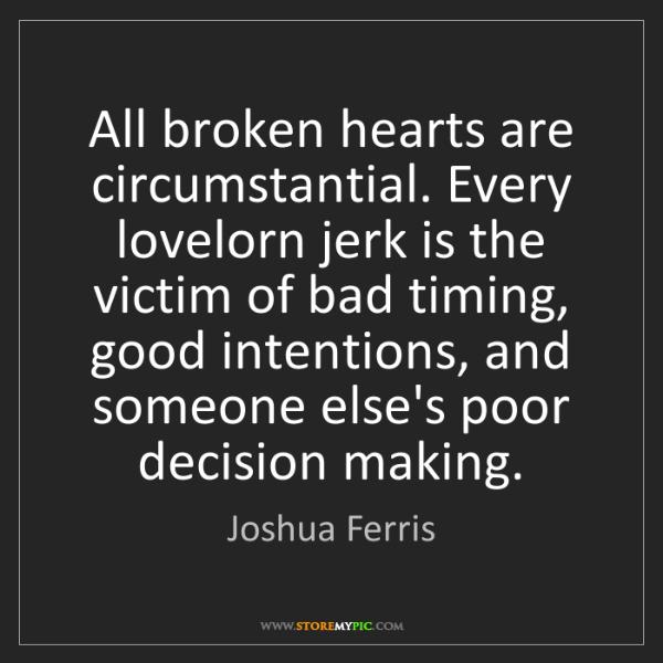 Joshua Ferris: All broken hearts are circumstantial. Every lovelorn...