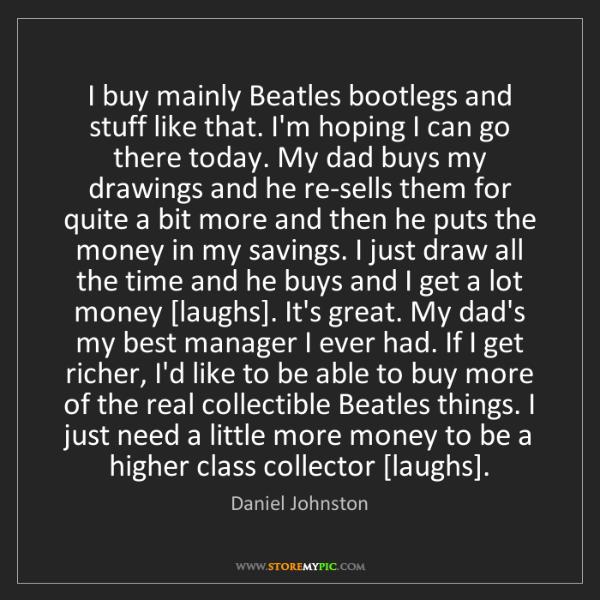 Daniel Johnston: I buy mainly Beatles bootlegs and stuff like that. I'm...