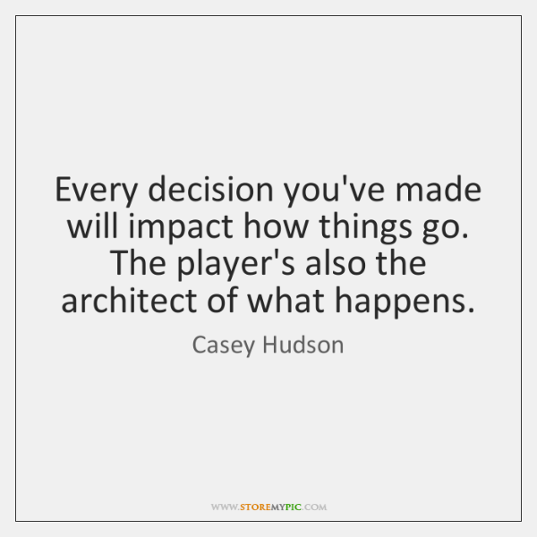 Every decision you've made will impact how things go. The player's also ...