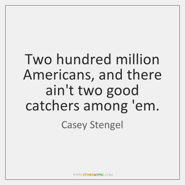 Two hundred million Americans, and there ain't two good catchers among 'em.