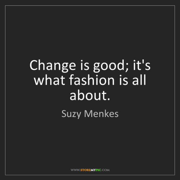Suzy Menkes: Change is good; it's what fashion is all about.