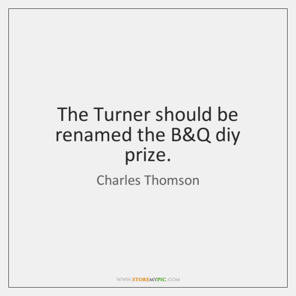 The Turner should be renamed the B&Q diy prize.