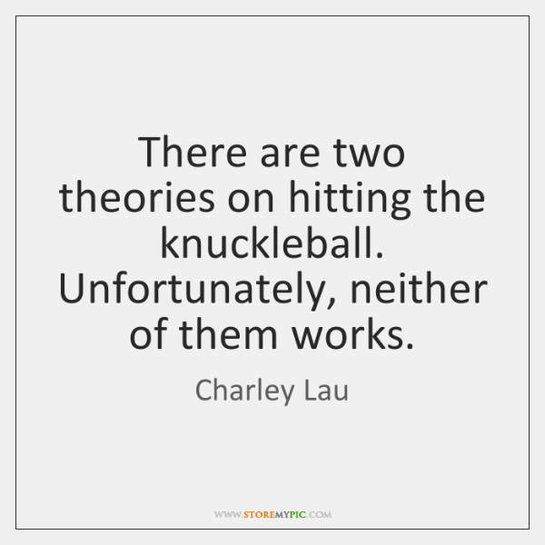 There are two theories on hitting the knuckleball. Unfortunately, neither of them ...