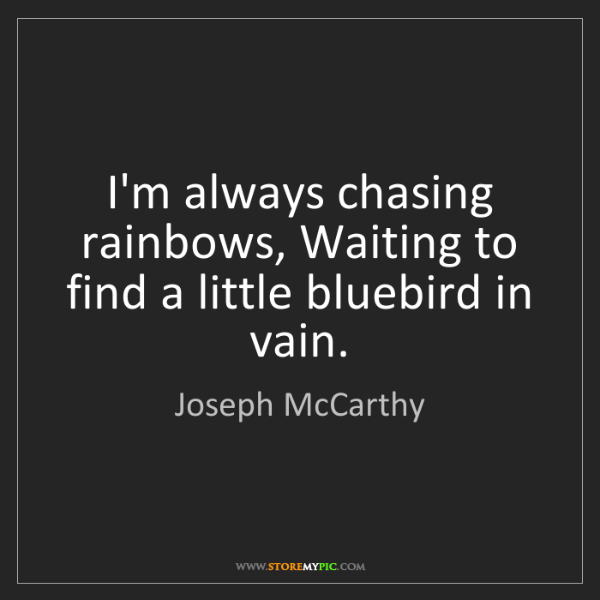 Joseph McCarthy: I'm always chasing rainbows, Waiting to find a little...