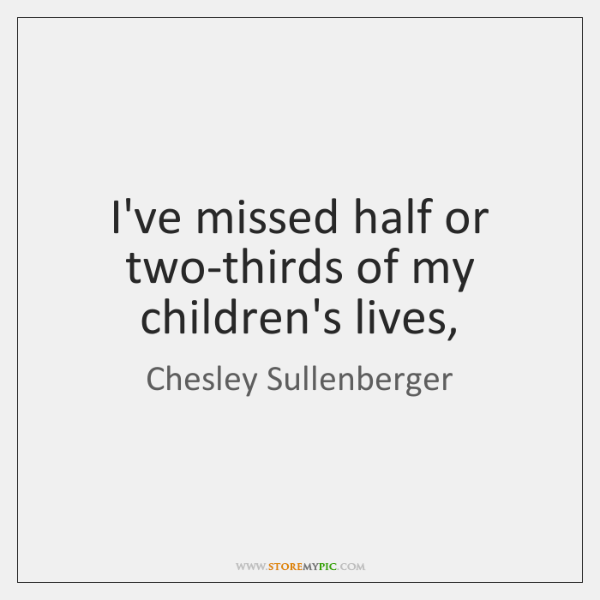 I've missed half or two-thirds of my children's lives,