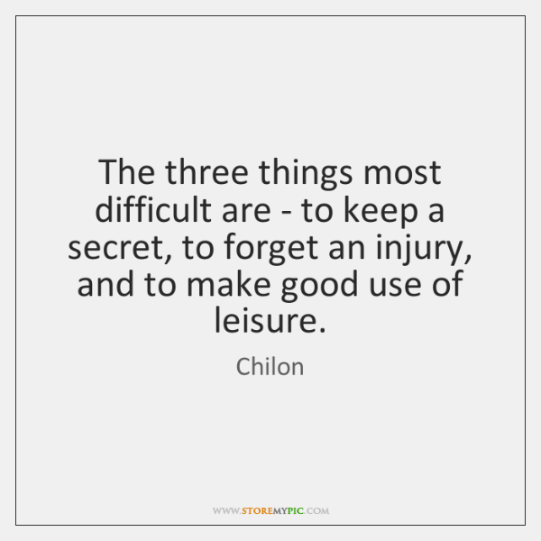 The three things most difficult are - to keep a secret, to ...