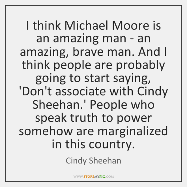 I think Michael Moore is an amazing man - an amazing, brave ...