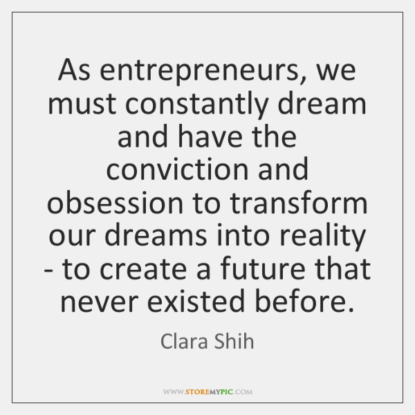 As entrepreneurs, we must constantly dream and have the conviction and obsession ...