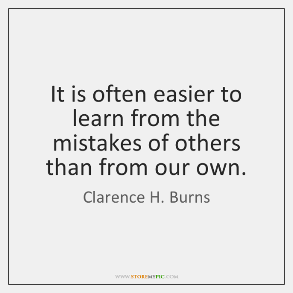 It is often easier to learn from the mistakes of others than ...