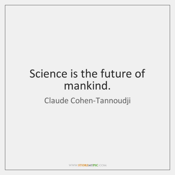 Science is the future of mankind.