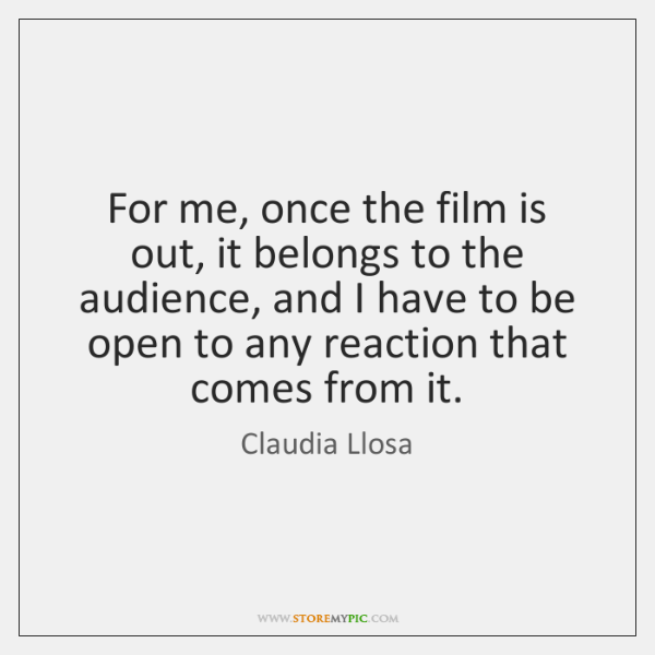 For me, once the film is out, it belongs to the audience, ...