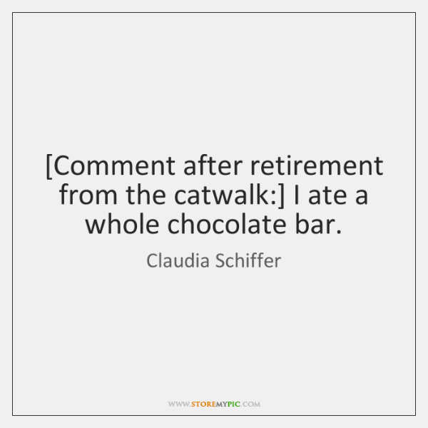 [Comment after retirement from the catwalk:] I ate a whole chocolate bar.