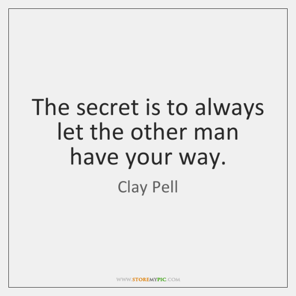 The secret is to always let the other man have your way.