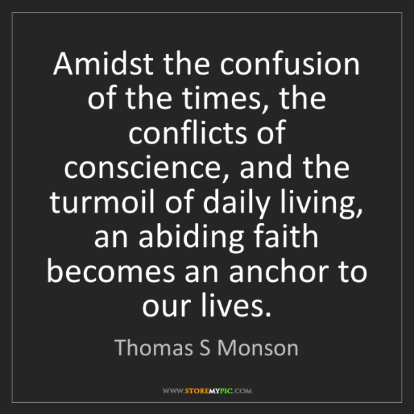 Thomas S Monson: Amidst the confusion of the times, the conflicts of conscience,...