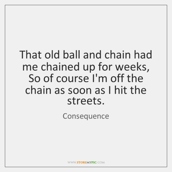 That old ball and chain had me chained up for weeks,  So ...