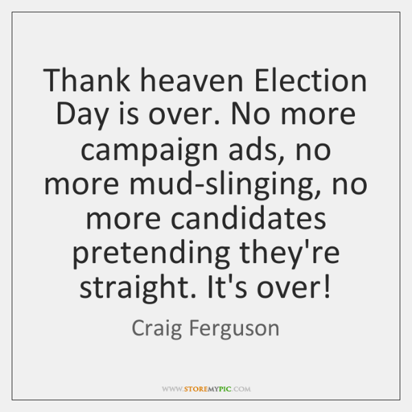Thank heaven Election Day is over. No more campaign ads, no more ...