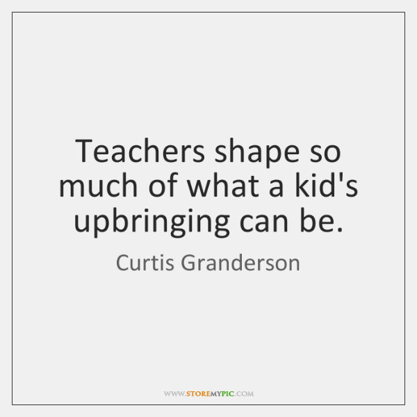 Teachers shape so much of what a kid's upbringing can be.