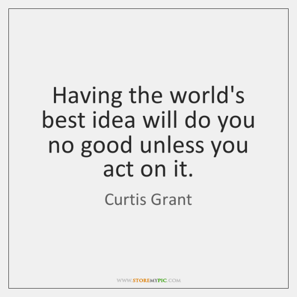 Having the world's best idea will do you no good unless you ...