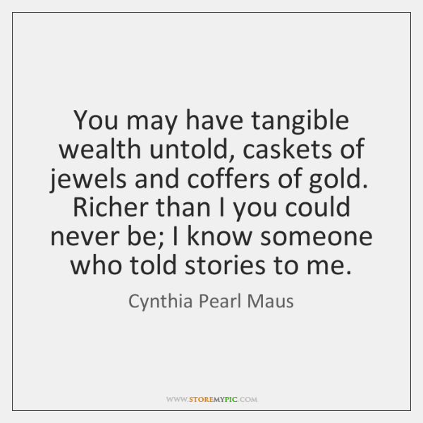 You may have tangible wealth untold, caskets of jewels and coffers of ...