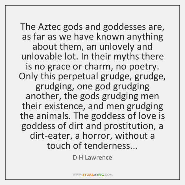 The Aztec gods and goddesses are, as far as we have known ...