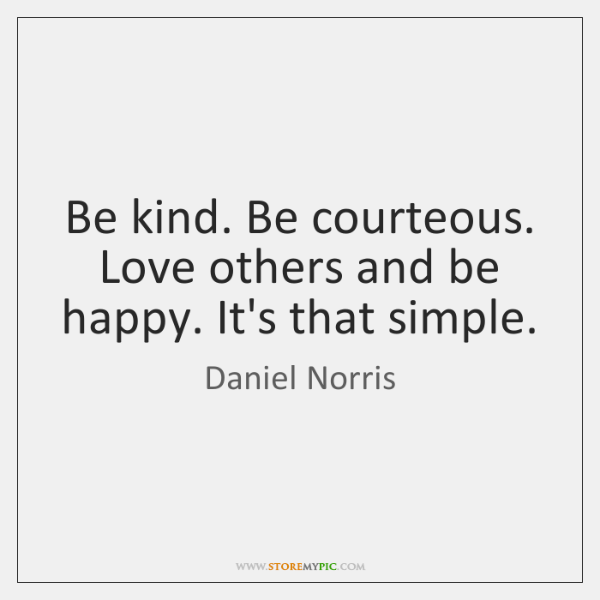 Be kind. Be courteous. Love others and be happy. It's that simple.