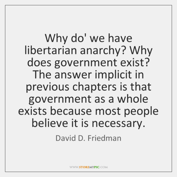 Why do' we have libertarian anarchy? Why does government exist? The answer ...