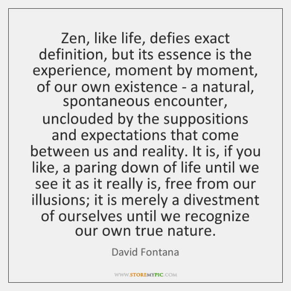 Zen, like life, defies exact definition, but its essence is the experience, ...