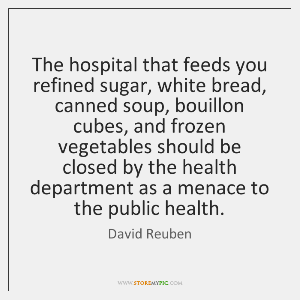 The hospital that feeds you refined sugar, white bread, canned soup, bouillon ...