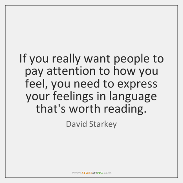 If you really want people to pay attention to how you feel, ...