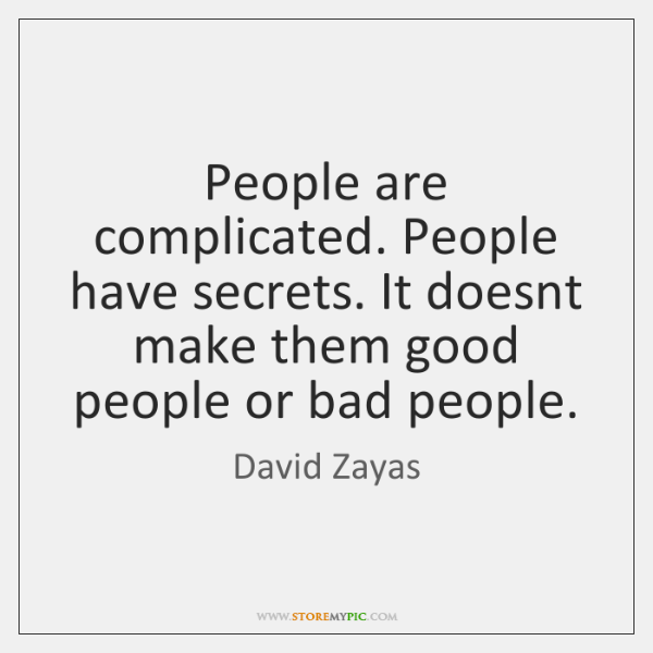 People are complicated. People have secrets. It doesnt make them good people ...