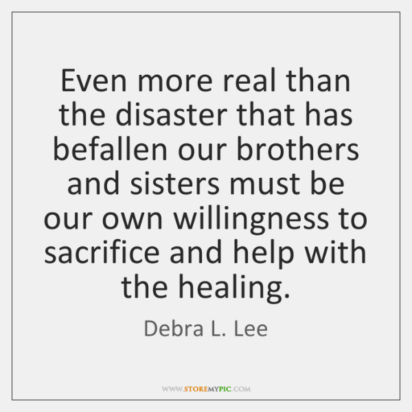 Even more real than the disaster that has befallen our brothers and ...