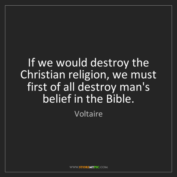 Voltaire: If we would destroy the Christian religion, we must first...