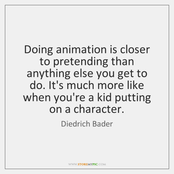 Doing animation is closer to pretending than anything else you get to ...