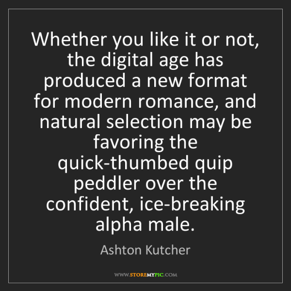 Ashton Kutcher: Whether you like it or not, the digital age has produced...