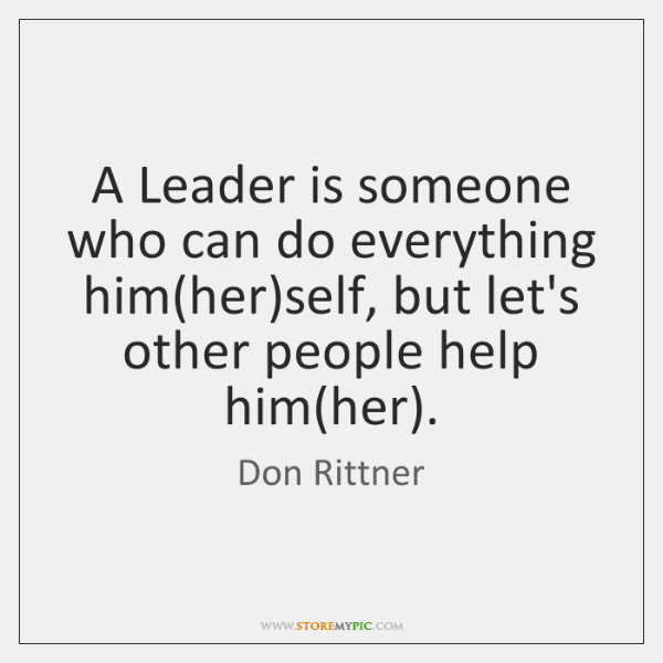 A Leader is someone who can do everything him(her)self, but ...