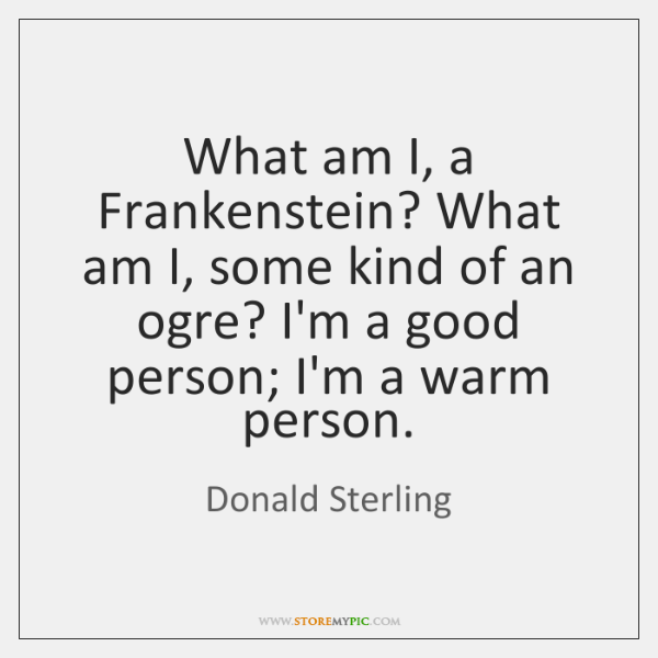 What am I, a Frankenstein? What am I, some kind of an ...