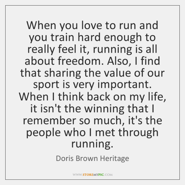 When you love to run and you train hard enough to really ...
