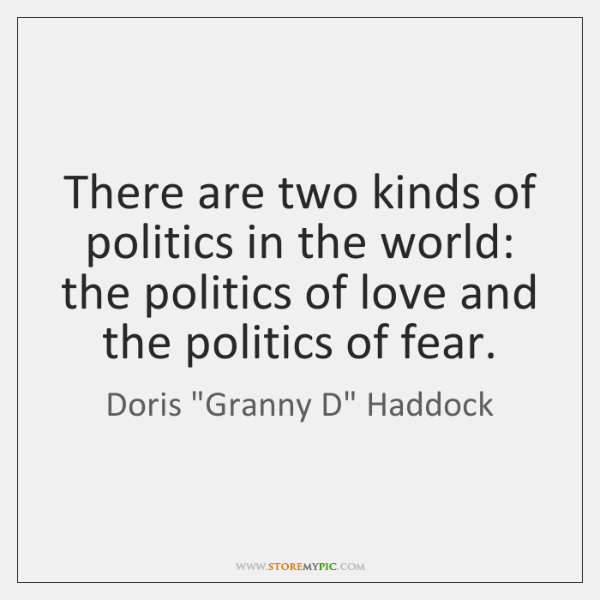 There are two kinds of politics in the world: the politics of ...