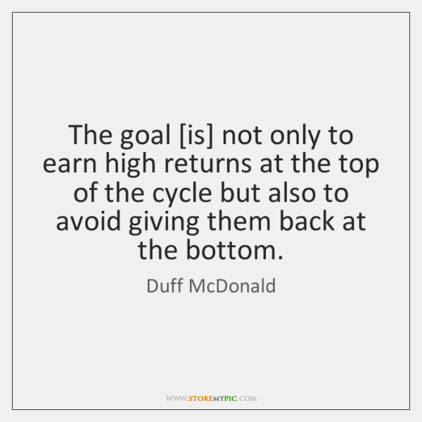 The goal [is] not only to earn high returns at the top ...
