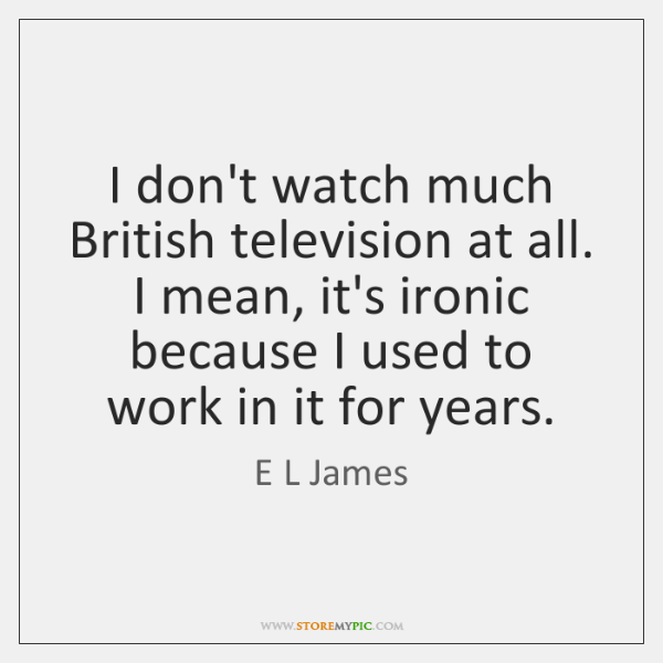 I don't watch much British television at all. I mean, it's ironic ...