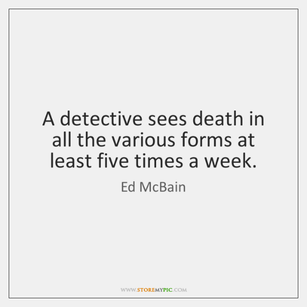 A detective sees death in all the various forms at least five ...