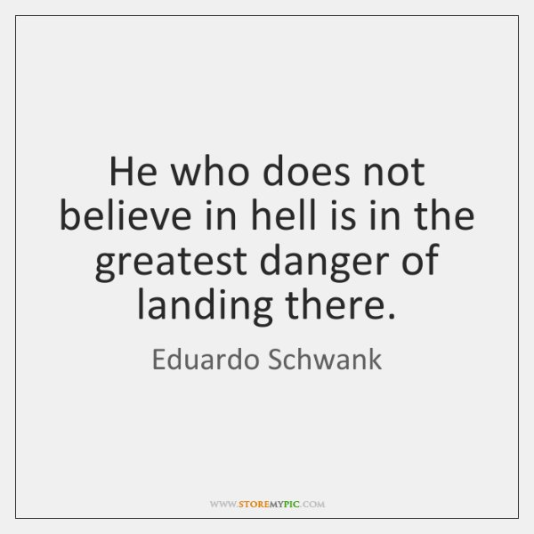He who does not believe in hell is in the greatest danger ...