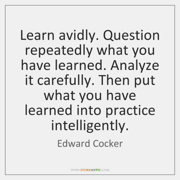 Learn avidly. Question repeatedly what you have learned. Analyze it carefully. Then ...