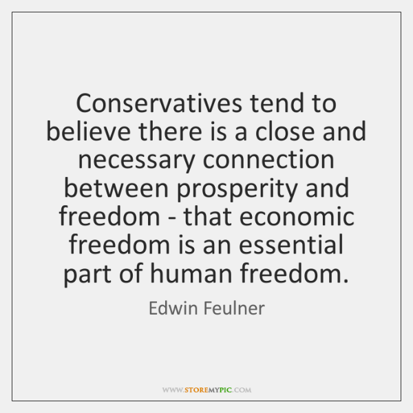 Conservatives tend to believe there is a close and necessary connection between ...