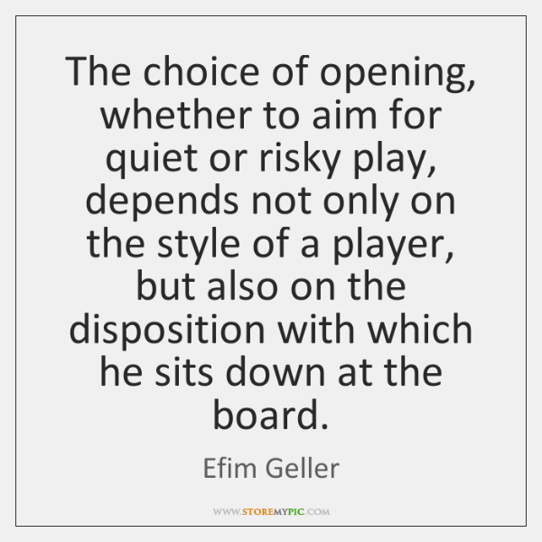 The choice of opening, whether to aim for quiet or risky play, ...